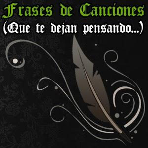 Frases de Canciones (Que te dejan pensando...)