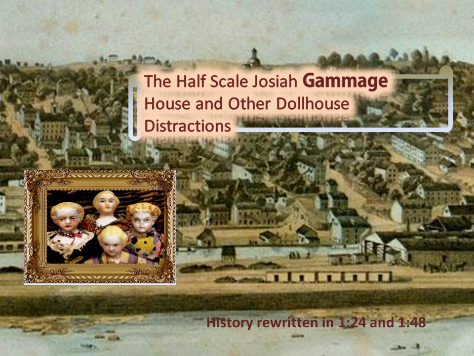 The Half Scale Josiah Gammage House and other Dollhouse Distractions