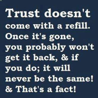 Trust doesn't come with a refill. Once it's gone, you probably won't get it back, & if you do; it will never be the same! & that's a fact!