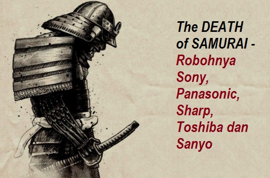 The DEATH of SAMURAI - Robohnya Sony, Panasonic, Sharp, Toshiba dan Sanyo - WartaGas.com