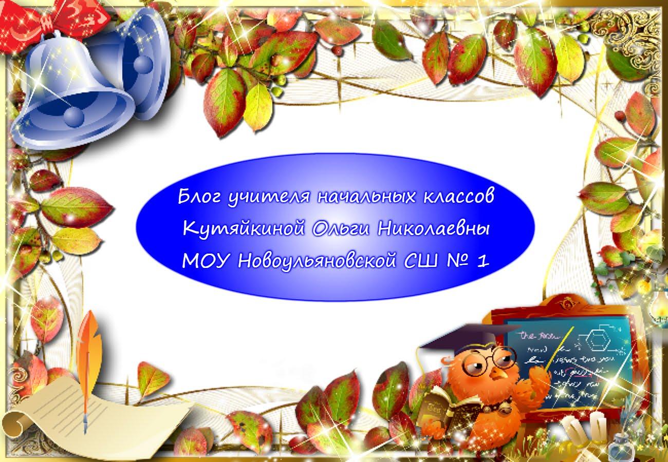 Блог учителя начальных классов Кутяйкиной Ольги Николаевны МОУ Новоульяновская СОШ № 1