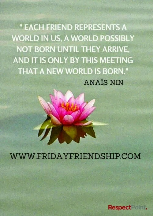 """Each friend represents a world in us, a world possibly not born until they arrive, and it is only by this meeting that a new world is born."" ~ Annais Nin; Picture of a lotus flower. www.FridayFriendshi. com RespectPoint"