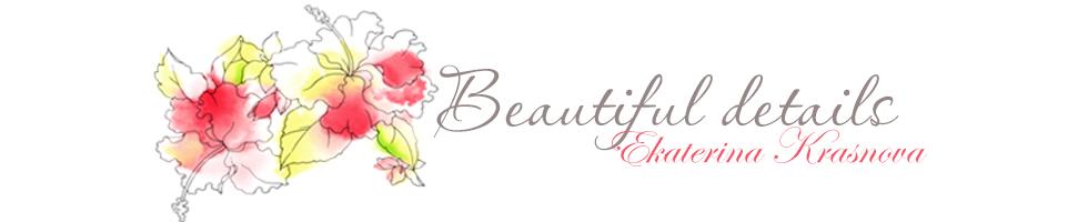 Beautiful details - блог Екатерины Красновой