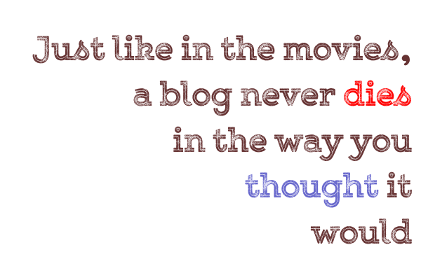 Just like the movies, a blog never dies the way you thought it would