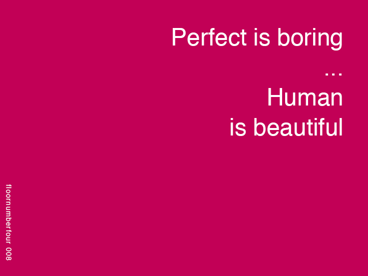 Perfect is boring, human is beautiful | FloorNumberFour. blog