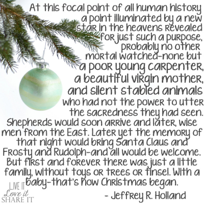 At the focal point of all human history, a point illuminated by a new star in the heavens revealed for just such a purpose, probably no other mortal watched—none but a poor young carpenter, a beautiful virgin mother, and silent stabled animals who had not the power to utter the sacredness they had seen. Shepherds would soon arrive and later, wise men from the East. Later yet the memory of that night would bring Santa Claus and Frosty and Rudolph—and all would be welcome. But first and forever there was just a little family, without toys or trees or tinsel. With a baby—that's how Christmas began. - Jeffrey R. Holland