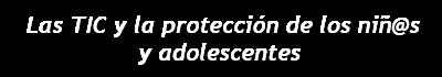 Las TICs y la protección de los niñ@s y adolescentes