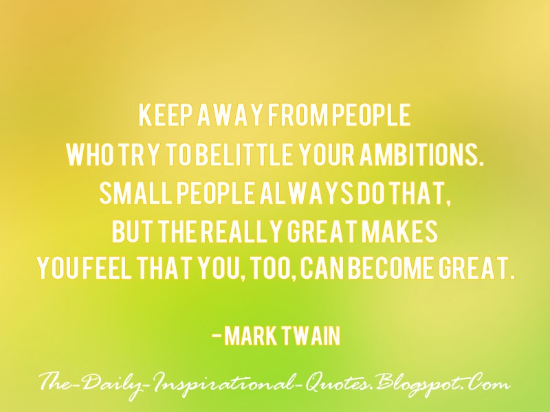 Keep away from people who try to belittle your ambitions. Small people always do that, but the really great makes you feel that you, too, can become great. - Mark Twain