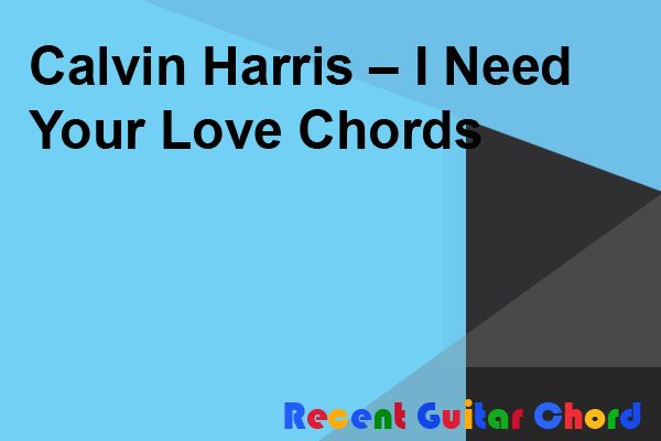Calvin Harris – I Need Your Love Chords