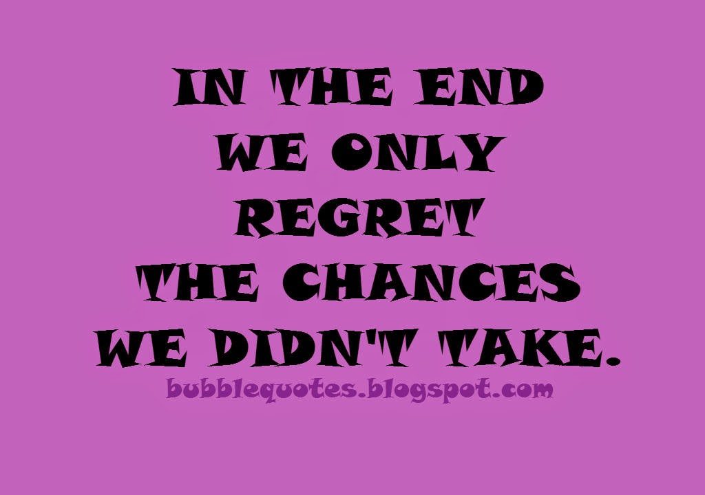 In the end we only regret the chances we didn't take Image quote