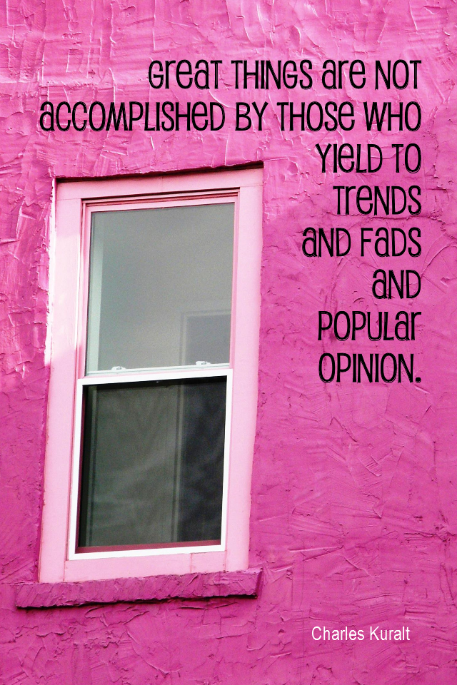 visual quote - image quotation for CREATIVITY - Great things are not accomplished by those who yield to trends and fads and popular opinion. - Charles Kuralt