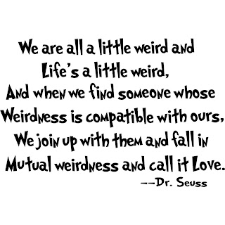 We are all a little weird and life's a little weird, and when we find someone whose weirdness is compatible with ours, we join up with them and fall in mutual weirdness and call it love. ~Dr. Seuss