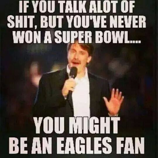 if you talk alot of shit, but you've never won a super bowl... you might be an eagles fan