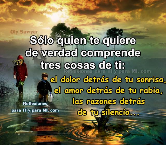 Sólo quien te quiere de verdad comprende tres cosas de ti: el dolor detrás de tu sonrisa, el amor detrás de tu rabia, las razones detrás de tu silencio.