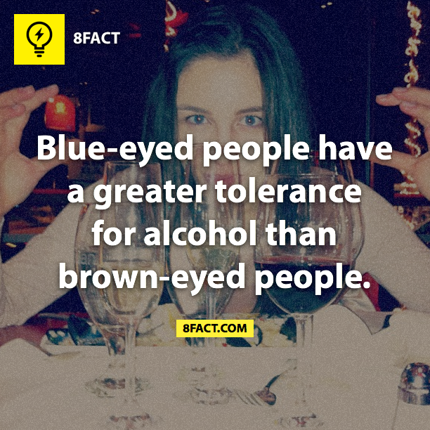 Random facts  ,Blue-eyed people have a greater tolerance for alcohol than brown-eyed people.