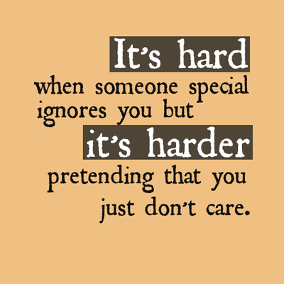 It's hard when someone special ignores you but it's harder pretending that you just don't care.