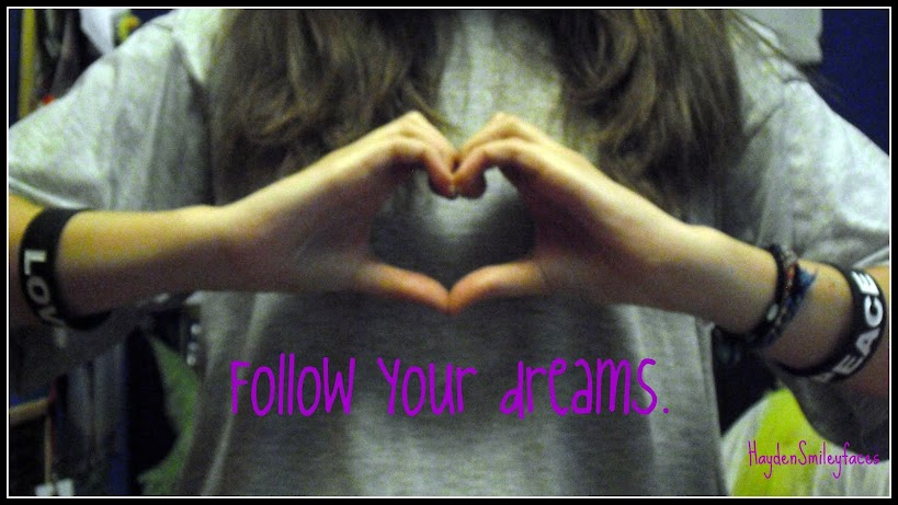 Follow your dreams.