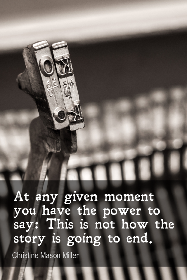 visual quote - image quotation for CHOICE - At any given moment you have the power to say: This is not how the story is going to end. - Christine Mason Miller