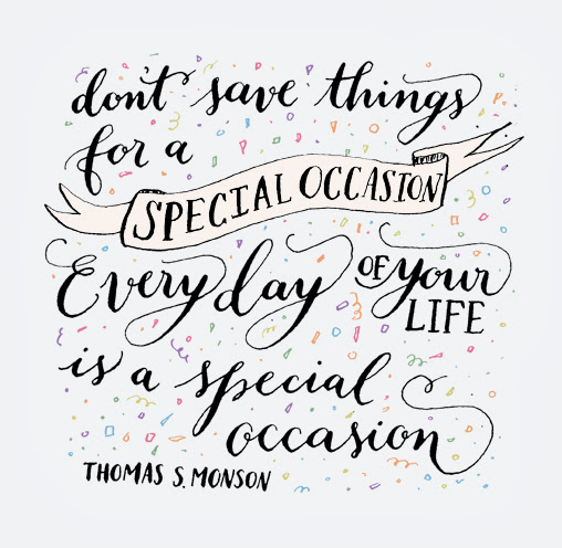 """Don't save things for a special occasion, Everyday is a special occasion"" - Thomas S. Monson"