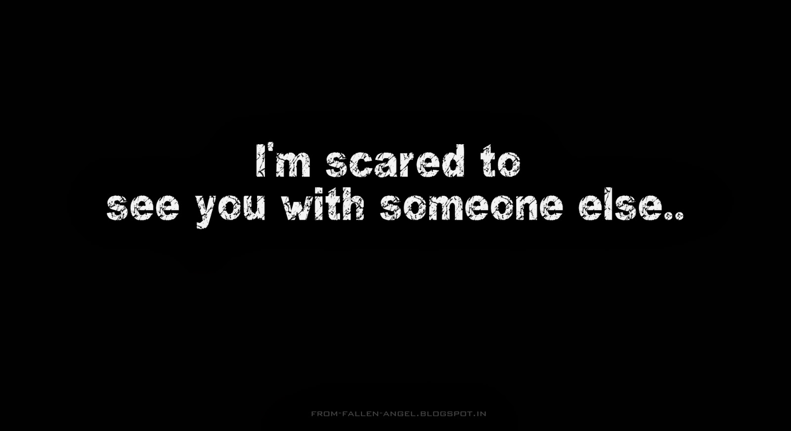 I'm scared to see you with someone else..