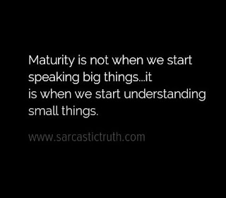 Maturity is not when we start speaking big things...it is when we start understanding small things.