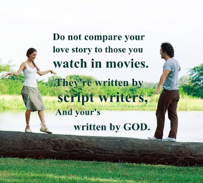 Do not compare your love story to those you watch in movies. They're written by script writer's and yours written by god.