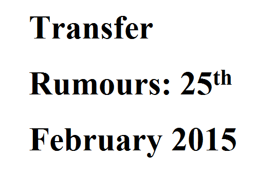 Transfer Rumours: 25th February 2015