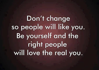 Don't change so people will like you. Be yourself and the right people will love the real you.