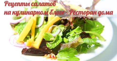 Салаты. Кулинарные рецепты самых вкусных блюд. Готовим вместе, легко, изыскано, вкусно. Рецепты салатов - Ресторан дома