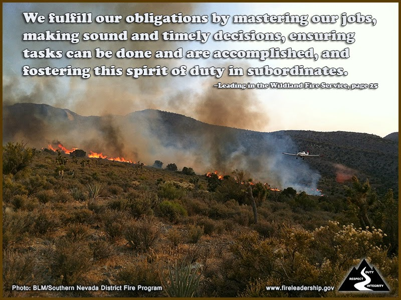 We fulfill our obligations by mastering our jobs, making sound and timely decisions, ensuring tasks can be done and are accomplished, and fostering this spirit of duty in subordinates. –Leading in the Wildland Fire Service, page 25