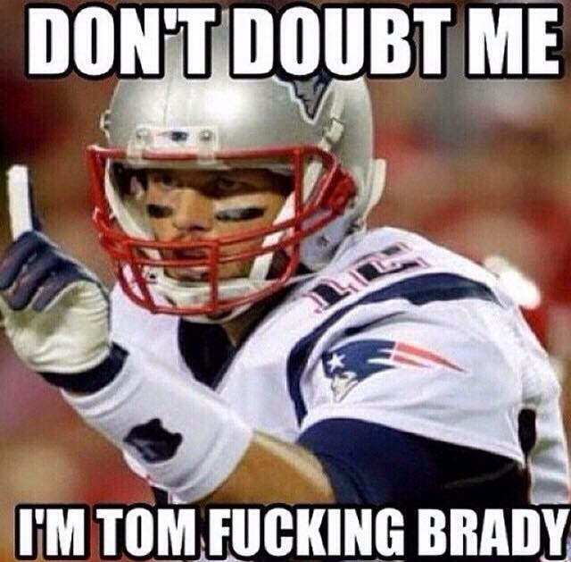 don't doubt me I'm tom fucking brady