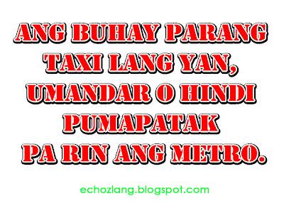 Ang buhay parang taxi lang yan, umaandar o hindi pumapatak parin ang metro.