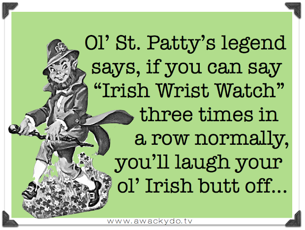 ol St. Patty's legend says that if you can say Irish Wrist watch three times in a row normally, you'll laugh your butt off