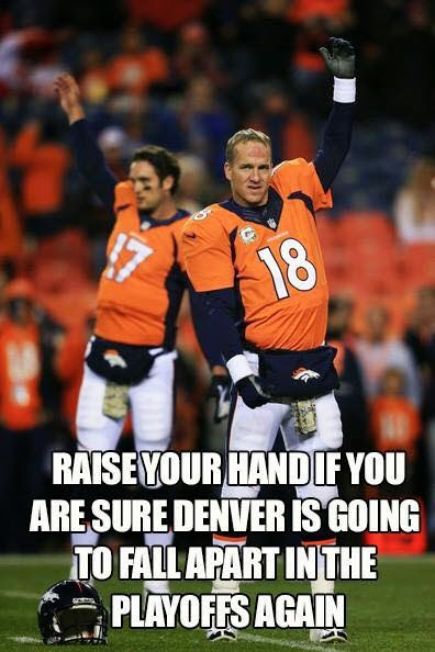 raise your hand if you are sure denver is going to fall apart in the playoffs again