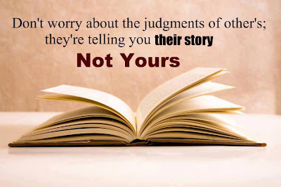 Don't worry about the judgment of others; they're telling you their story not yours.