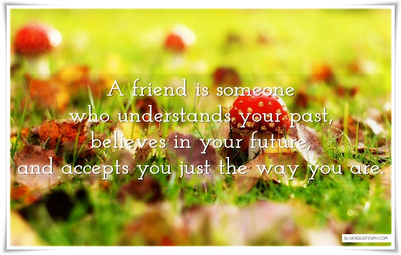 A Friend Is Someone Who Understands Your Past, Picture Quotes, Love Quotes, Sad Quotes, Sweet Quotes, Birthday Quotes, Friendship Quotes, Inspirational Quotes, Tagalog Quotes