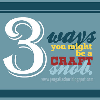 3 Ways You Might Be a Craft Snob and How to Fix It. An article by Jen Gallacher: http://jengallacher.blogspot.com/2013/07/three-ways-you-might-be-craft-snob-and.html