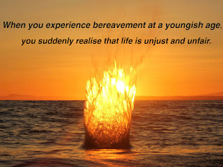 When you experience bereavement at a youngish age, you suddenly realise that life is unjust and unfair.