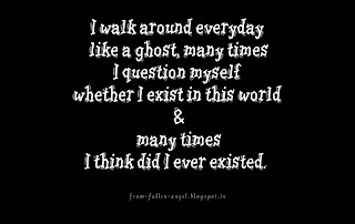I walk around everyday like a ghost, many times I question myself whether I exist in this world & many times I think did I ever existed.