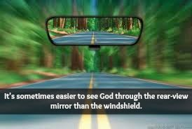 It's sometimes easier to see God through the rear-view mirror than the windshield