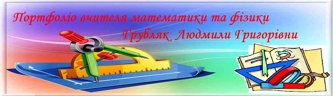 Портфоліо вчителя математики та фізики Грубляк Людмили Григорівни