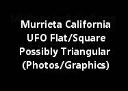 Murrieta California UFO Flat/Square Or Possibly Triangular (Photos/Graphics)