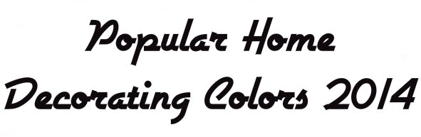 Popular Home Decorating Colors 2014