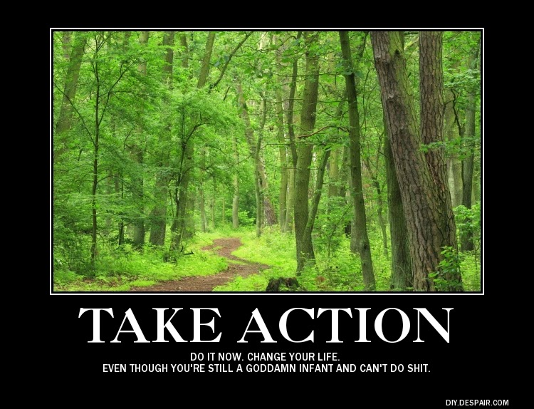 take action do it now change your life even though you're still a goddamn infant and can't do shit