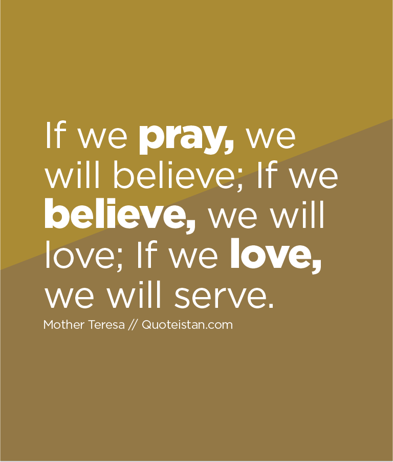 If we pray, we will believe; If we believe, we will love; If we love, we will serve.