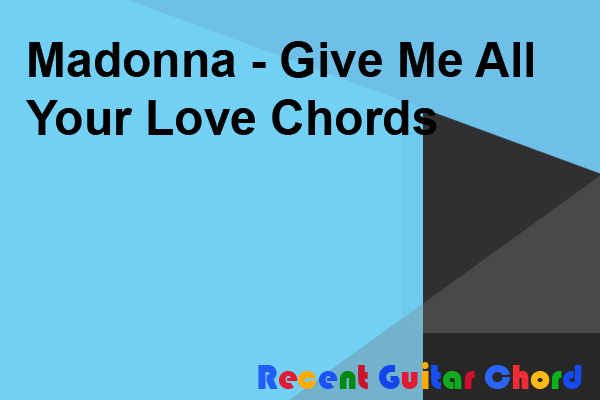 Madonna - Give Me All Your Love Chords