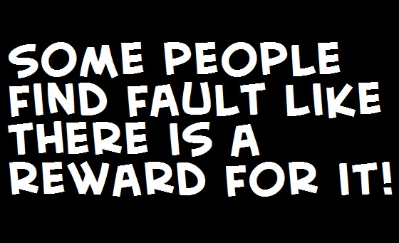 Some people find fault like there is a reward for it!