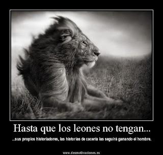 Hasta que los leones no tengan sus propios historiadores, las historias de cacería las seguirá ganando el hombre.