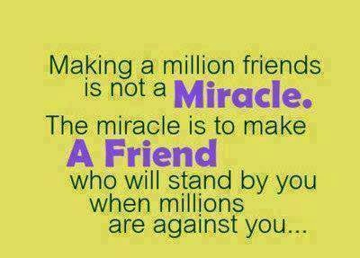 Making a million friends is not a miracle. The miracle is to make a friend who will stand by you when millions are against you.