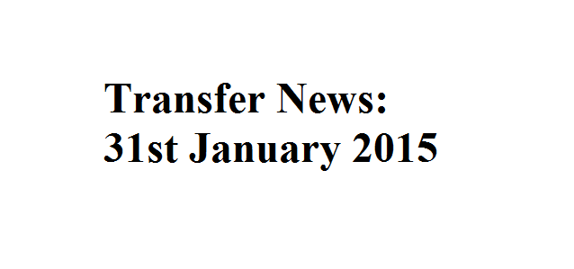 Transfer News: 31st January 2015